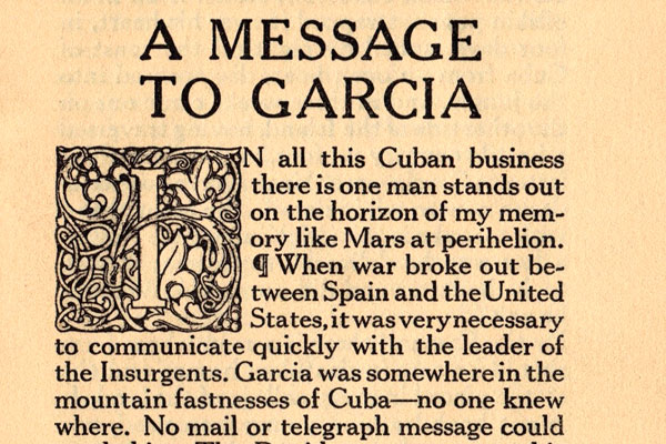 """Message to Garcia,"" an essay written in 1899, recounts the story of a US Army officer sent -- on the Eve of the Spanish-American War -- to deliver a message in a remote location to a Cuban rebel leader."