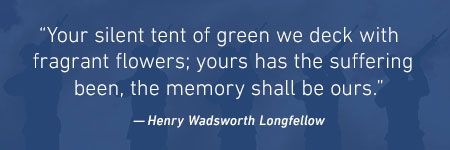 """Your silent tent of green we deck with fragrant flowers; yours has the suffering been, the memory shall be ours."" -Henry Wadsworth Longfellow"
