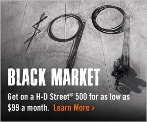 Black Market - Get on a H-D Street® 500 for as low as $99 a month. Learn More