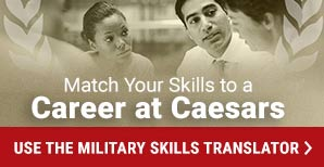 Match Your Skills to a Career at Caesars. Use the Military Skills Translator.