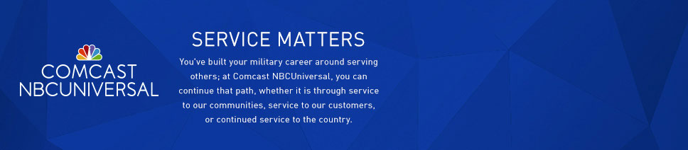 Service Matters. You've built your military career around serving others; at Comcast NBCUniversal, you can continue that path, whether it is through service to our communities, service to our customers, or continued service to the country.