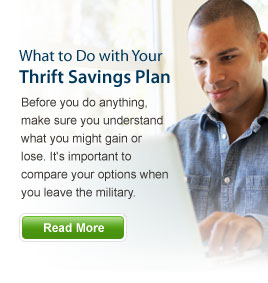 What to Do with Your Thrift Savings Plan - Before you do anything, make sure you understand what you might gain or lose. It's important to compare your options when you leave the military. Read More